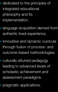 dedicated to the principles of integrated educational philosophy and its implementation. language acquisition derived from authentic lived-experience. innovative and dynamic curricula through fusion of process- and outcome-based methodologies. culturally attuned pedagogy leading to advanced levels of scholastic achievement and assessment paradigms. pragmatic applications. measurable resolutions. sensible creativity.